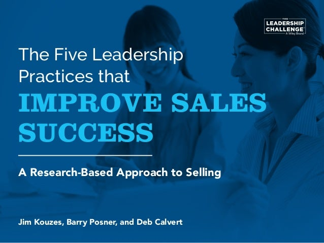 The Five Leadership Practices that IMPROVE SALES SUCCESS A Research-Based Approach to Selling Jim Kouzes, Barry Posner, an...
