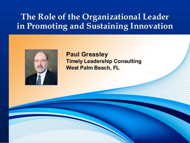 1 The Role of the Organizational Leader in Promoting and Sustaining Innovation Paul Greasley Timely Leadership Consulting ...