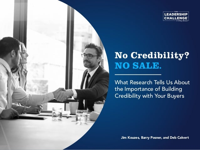 No Credibility? NO SALE. What Research Tells Us About the Importance of Building Credibility with Your Buyers Jim Kouzes, ...
