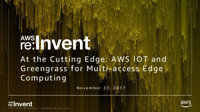 © 2017, Amazon Web Services, Inc. or its Affiliates. All rights reserved. At the Cutting Edge: AWS IOT and Greengrass for ...