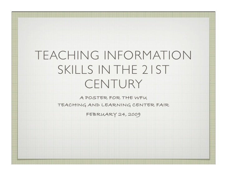 TEACHING INFORMATION    SKILLS IN THE 21ST         CENTURY          A POSTER FOR THE WFU    TEACHING AND LEARNING CENTER F...