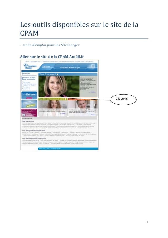 1 Les outils disponibles sur le site de la CPAM – mode d'emploi pour les télécharger Aller sur le site de la CPAM Améli.fr...