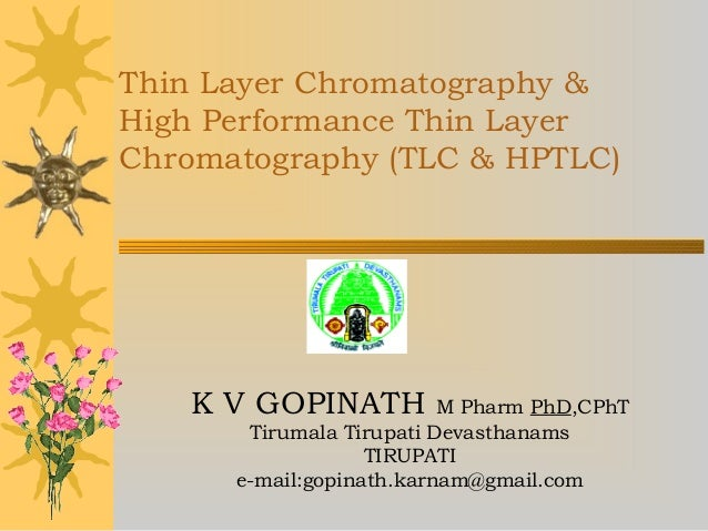 Thin Layer Chromatography & High Performance Thin Layer Chromatography (TLC & HPTLC) K V GOPINATH M Pharm PhD,CPhT Tirumal...