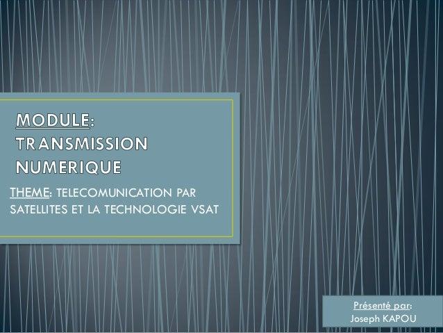 THEME: TELECOMUNICATION PAR SATELLITES ET LA TECHNOLOGIE VSAT Présenté par: Joseph KAPOU