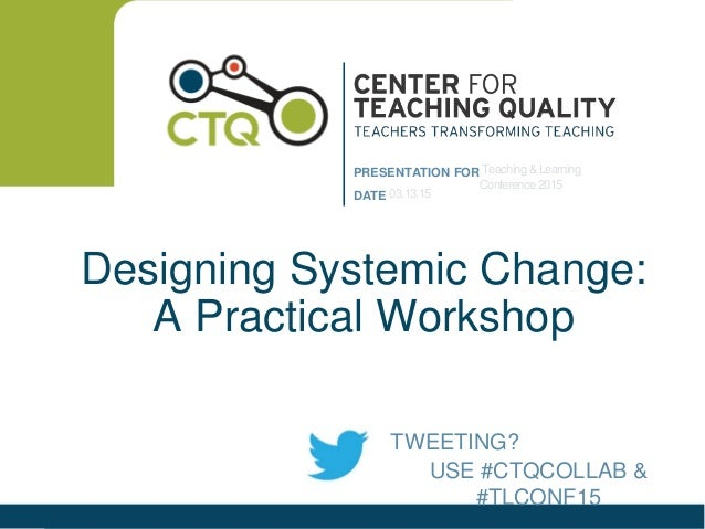 PRESENTATION FOR DATE Designing Systemic Change: A Practical Workshop Teaching &Learning Conference 2015 03.13.15 USE #CTQ...