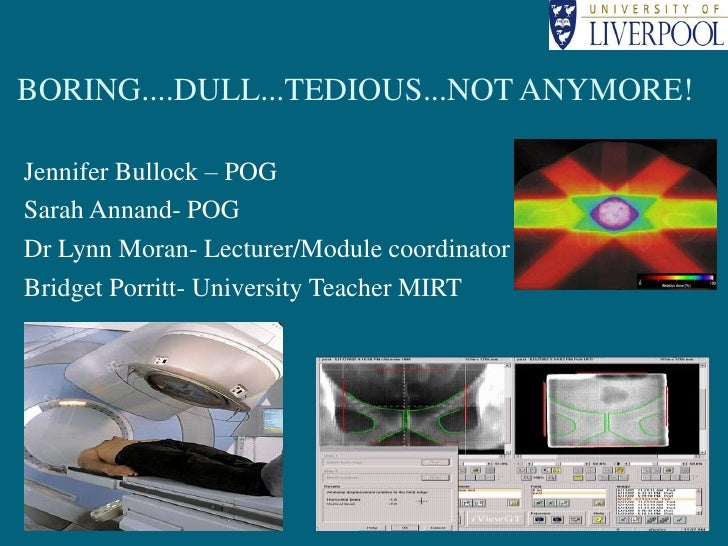 Boring....Dull...Tedious...Not Anymore!<br />Jennifer Bullock – POG<br />Sarah Annand- POG<br />Dr Lynn Moran- Lecturer/Mo...