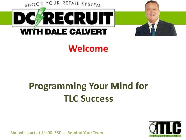 Welcome Programming Your Mind for TLC Success We will start at 11:00 EST … Remind Your Team