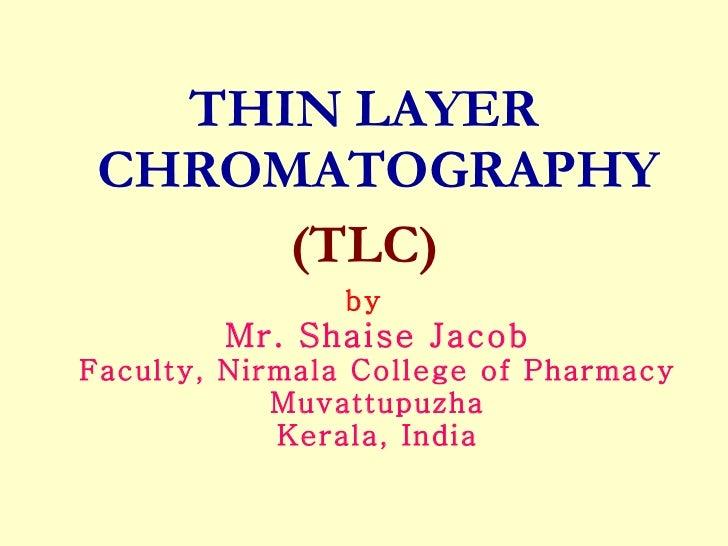 <ul><li>THIN LAYER CHROMATOGRAPHY </li></ul><ul><li>(TLC) </li></ul><ul><li>by Mr. Shaise Jacob Faculty, Nirmala College o...