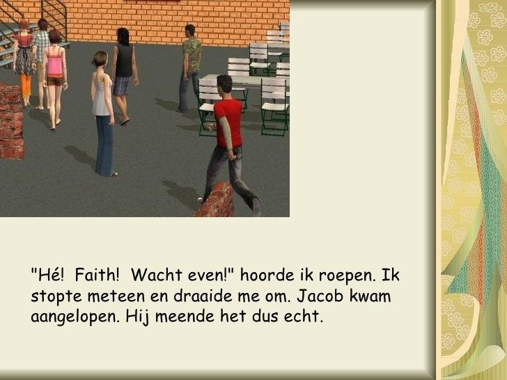 """""""Hé! Faith! Wacht even!"""" hoorde ik roepen. Ik stopte meteen en draaide me om. Jacob kwam aangelopen. Hij meend..."""