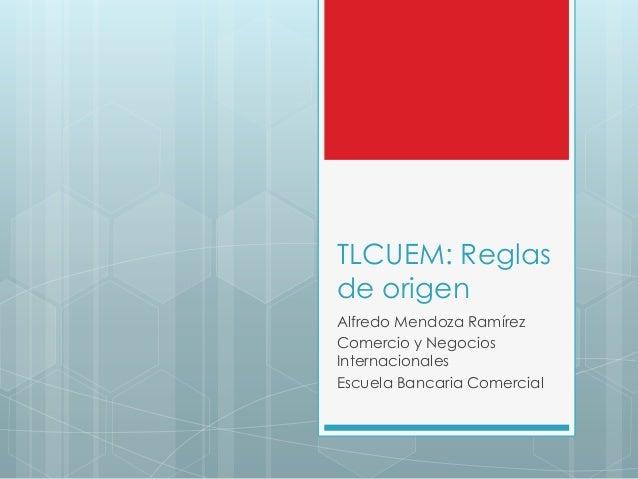 TLCUEM: Reglas de origen Alfredo Mendoza Ramírez Comercio y Negocios Internacionales Escuela Bancaria Comercial