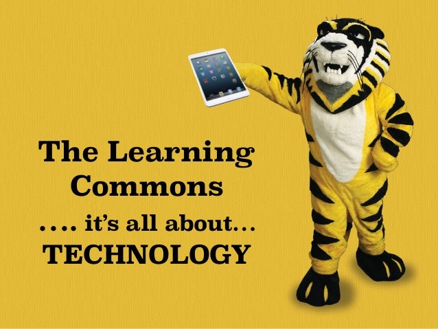 The Learning  Commons  …. it's all about…  TECHNOLOGY