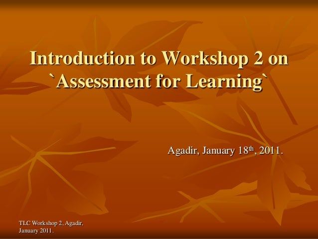Introduction to Workshop 2 on     `Assessment for Learning`                          Agadir, January 18th, 2011.TLC Worksh...