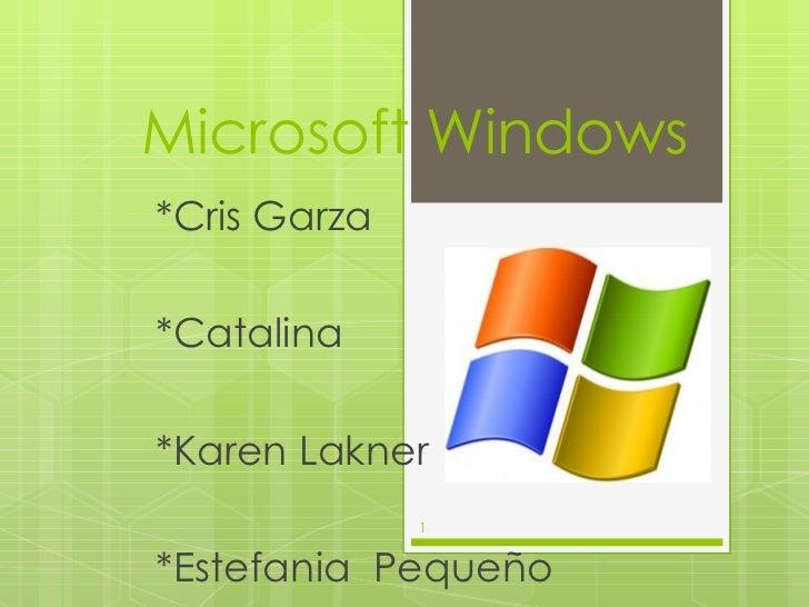 Microsoft Windows <ul><li>*Cris Garza </li></ul><ul><li>*Catalina </li></ul><ul><li>*Karen Lakner </li></ul><ul><li>*Estef...