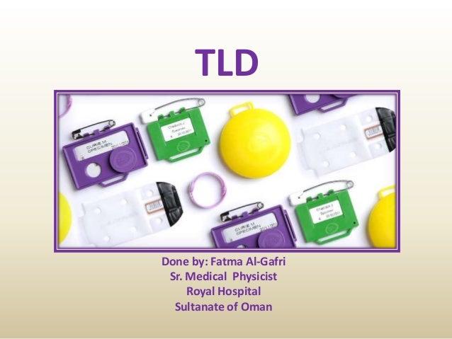 TLD Done by: Fatma Al-Gafri Sr. Medical Physicist Royal Hospital Sultanate of Oman