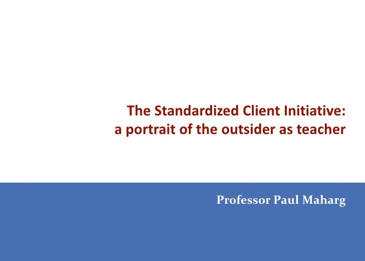 The Standardized Client Initiative:a portrait of the outsider as teacher                Professor Paul Maharg