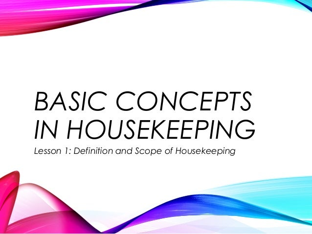 BASIC CONCEPTS IN HOUSEKEEPING Lesson 1: Definition and Scope of Housekeeping