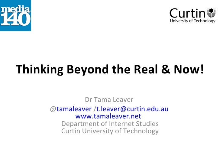 Thinking Beyond the Real & Now! Dr Tama Leaver  @ tamaleaver  / [email_address]   www.tamaleaver.net   Department of Inter...
