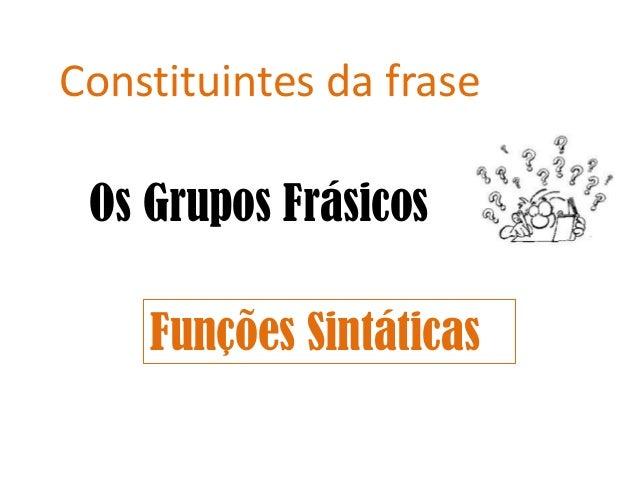 Constituintes da frase Os Grupos Frásicos Funções Sintáticas