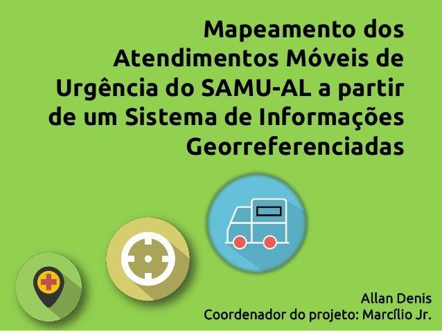 Mapeamento dos Atendimentos Móveis de Urgência do SAMU-AL a partir de um Sistema de Informações Georreferenciadas  Allan D...