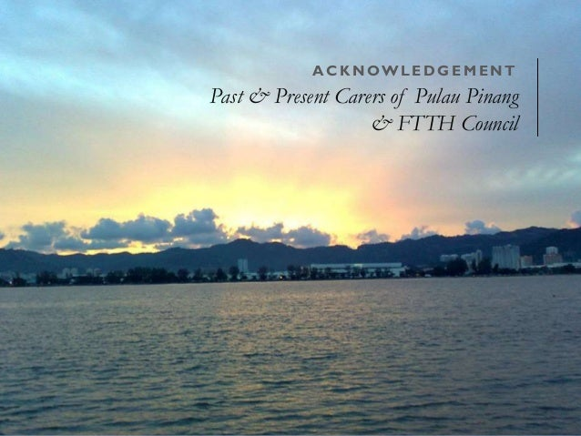 ACKNOWL EDGEMENT  Past & Present Carers of Pulau Pinang  & FTTH Council