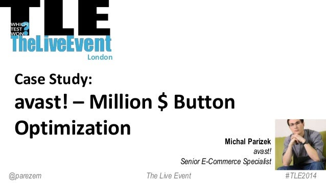 Case Study: avast! – Million $ Button Optimization Michal Parizek avast! Senior E-Commerce Specialist #TLE2014The Live Eve...