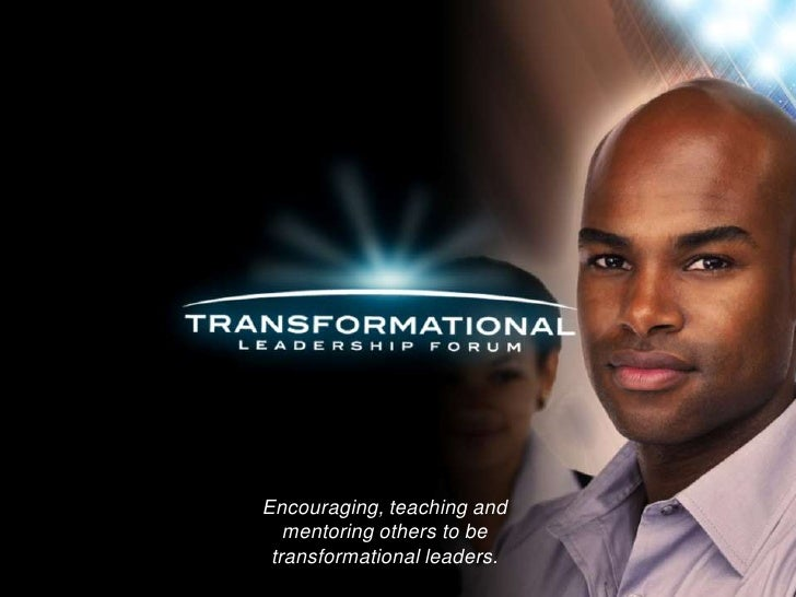 Encouraging, teaching and   mentoring others to be transformational leaders.