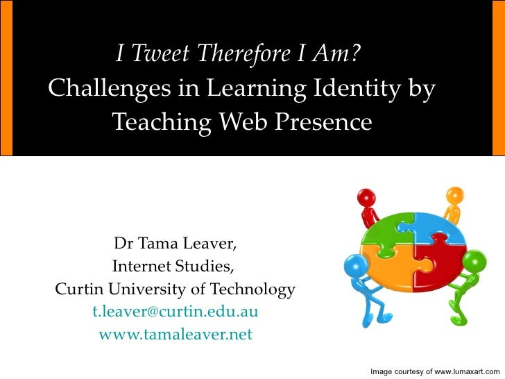 I Tweet Therefore I Am?  Challenges in Learning Identity by Teaching Web Presence Dr Tama Leaver, Internet Studies,  Curti...