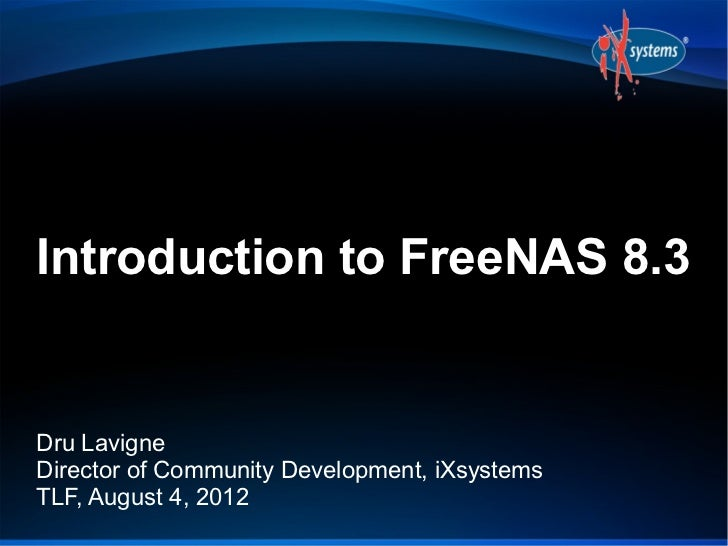 Introduction to FreeNAS 8.3Dru LavigneDirector of Community Development, iXsystemsTLF, August 4, 2012