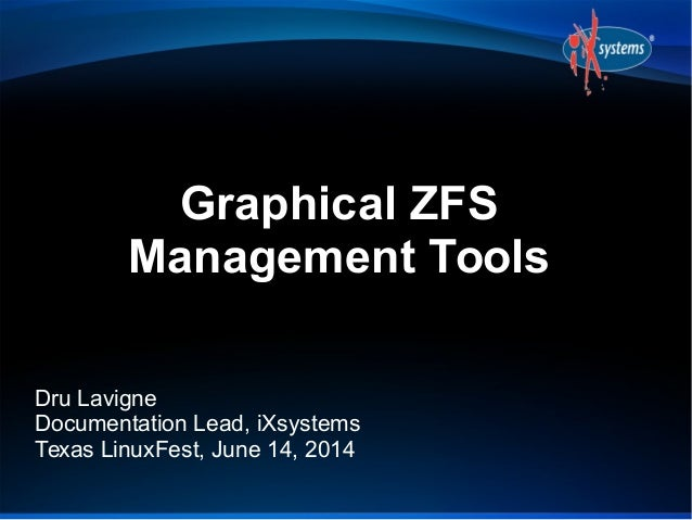 Graphical ZFS Management Tools Dru Lavigne Documentation Lead, iXsystems Texas LinuxFest, June 14, 2014