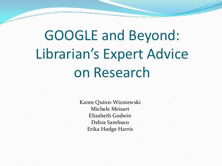 GOOGLE and Beyond:Librarian's Expert Advice on Research<br />Karen Quinn-Wisniewski<br />Michele Meisart<br />Elizabeth Go...