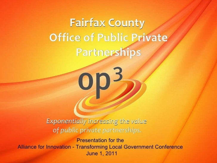 Fairfax County  Office of Public Private Partnerships Exponentially increasing the value  of public private partnerships. ...