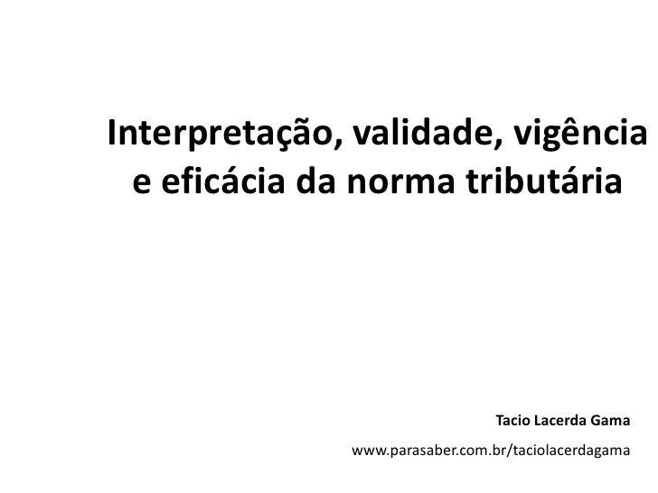 Interpretação, validade, vigência e eficácia da norma tributária  <br />Tacio Lacerda Gama<br />www.parasaber.com.br/tacio...
