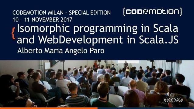 Isomorphic programming in Scala and WebDevelopment in Scala.JS Alberto Maria Angelo Paro CODEMOTION MILAN - SPECIAL EDITIO...