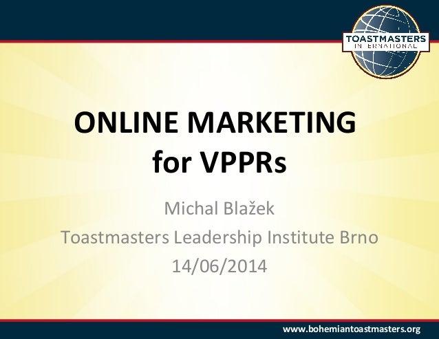 www.bohemiantoastmasters.orgwww.bohemiantoastmasters.org ONLINE MARKETING for VPPRs Michal Blažek Toastmasters Leadership ...