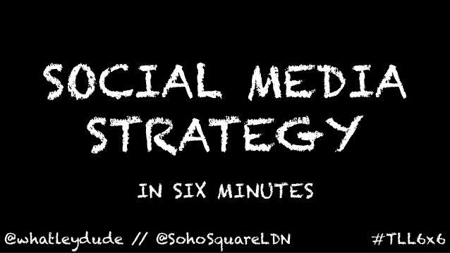 SOCIAL MEDIA      STRATEGY               IN SIX MINUTES @whatleydude / @SohoSquareLDN               /                 ...