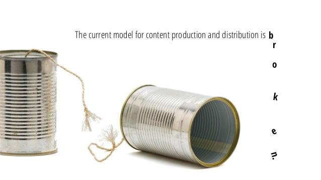 The current model for content production and distribution is  b  r  o
