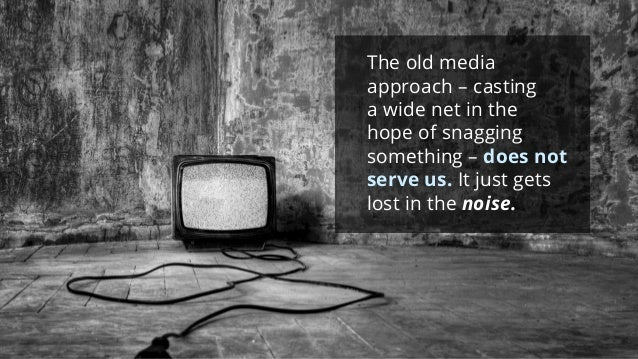 The old media approach –casting a wide net in the hope of snagging something –does not serve us.It just gets lost in the n...