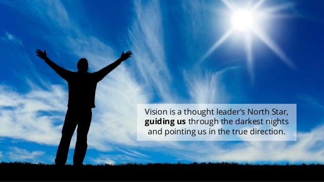 Vision is a thought leader's North Star, guiding us through the darkest nights and pointing us in the true direction.  10