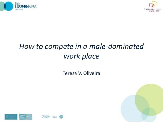How to compete in a male-domin​ated           work place            Teresa V. Oliveira