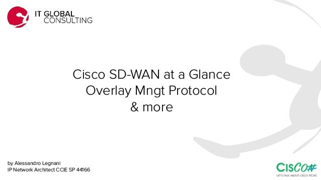 Cisco SD-WAN at a Glance Overlay Mngt Protocol & more by Alessandro Legnani IP Network Architect CCIE SP 44166