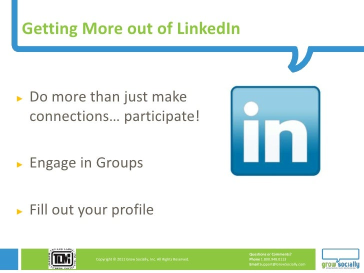 Getting More out of LinkedIn►   Do more than just make    connections… participate!►   Engage in Groups►   Fill out your p...