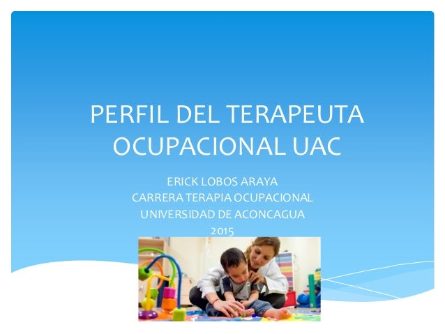 PERFIL DEL TERAPEUTA OCUPACIONAL UAC ERICK LOBOS ARAYA CARRERA TERAPIA OCUPACIONAL UNIVERSIDAD DE ACONCAGUA 2015