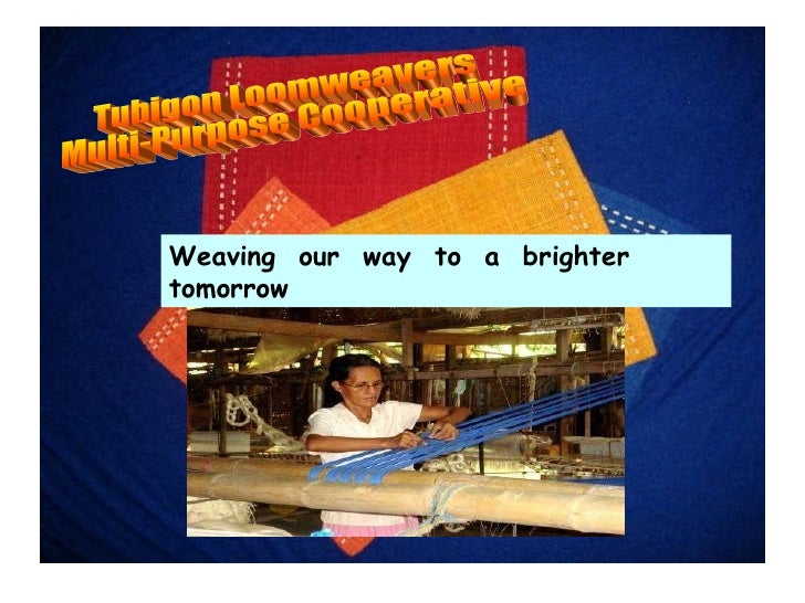 Weaving  our  way  to  a  brighter  tomorrow Tubigon Loomweavers  Multi-Purpose Cooperative