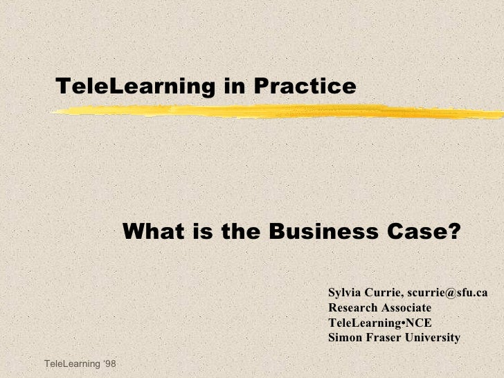 TeleLearning in Practice What is the Business Case? Sylvia Currie, scurrie@sfu.ca Research Associate TeleLearning•NCE Simo...
