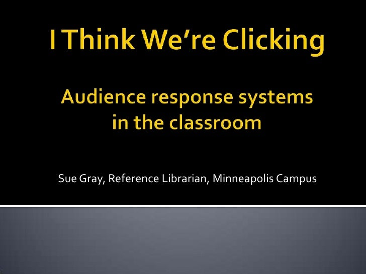 I Think We're ClickingAudience response systems in the classroom<br />Sue Gray, Reference Librarian, Minneapolis Campus<br />