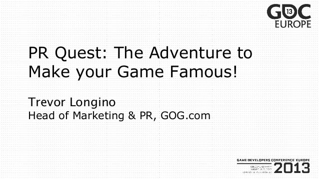 Trevor Longino Head of Marketing & PR, GOG.com PR Quest: The Adventure to Make your Game Famous!