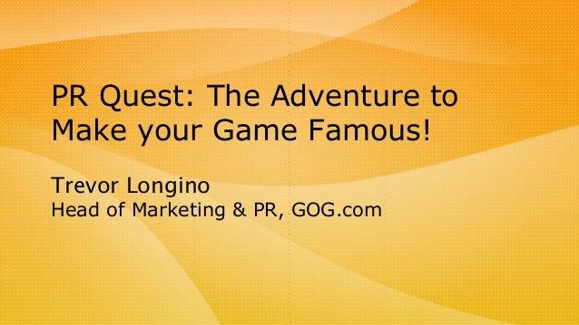Trevor Longino Head of Marketing & PR, GOG.com PR Quest: The Adventure to Make your Game Famous!