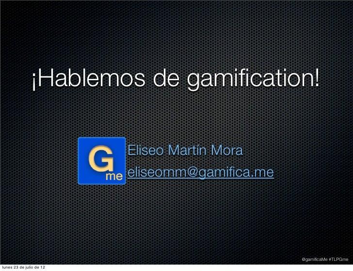 ¡Hablemos de gamification!                          Eliseo Martín Mora                          eliseomm@gamifica.me        ...