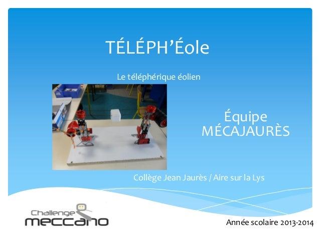 TÉLÉPH'Éole Le téléphérique éolien Équipe MÉCAJAURÈS Collège Jean Jaurès / Aire sur la Lys Année scolaire 2013-2014