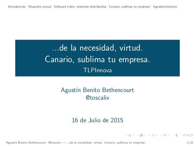 Introducci´on Situaci´on actual Software Libre: entornos distribuidos Canario, sublima tu empresa! Agradecimientos ...de l...